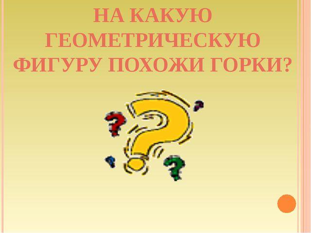 НА КАКУЮ ГЕОМЕТРИЧЕСКУЮ ФИГУРУ ПОХОЖИ ГОРКИ?