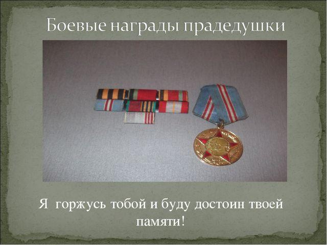 Я горжусь тобой и буду достоин твоей памяти!