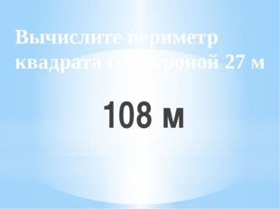 Вычислите периметр квадрата со стороной 27 м 108 м