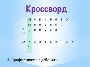 Кроссворд 5. Арифметическое действие. 1п е р и м е т р 2л и н е й к а 3ф о р