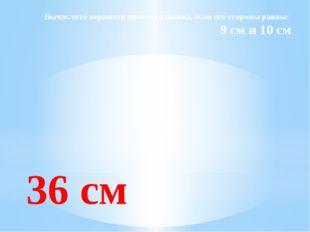 Вычислите периметр прямоугольника, если его стороны равны: 9 см и 10 см 36 см