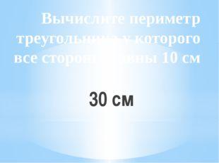 Вычислите периметр треугольника у которого все стороны равны 10 см 30 см