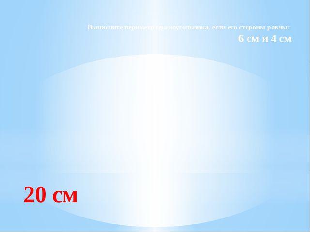 Вычислите периметр прямоугольника, если его стороны равны: 6 см и 4 см 20 см