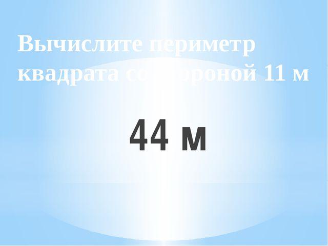 Вычислите периметр квадрата со стороной 11 м 44 м