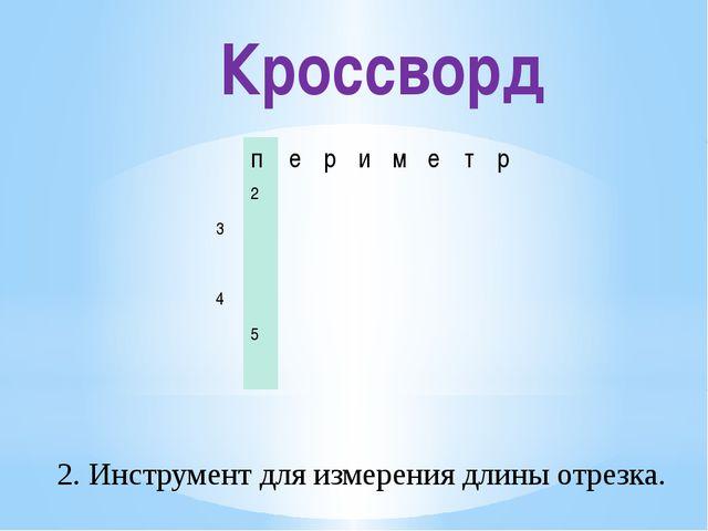 Кроссворд 2. Инструмент для измерения длины отрезка. п е р и м е т р 2 3 4 5