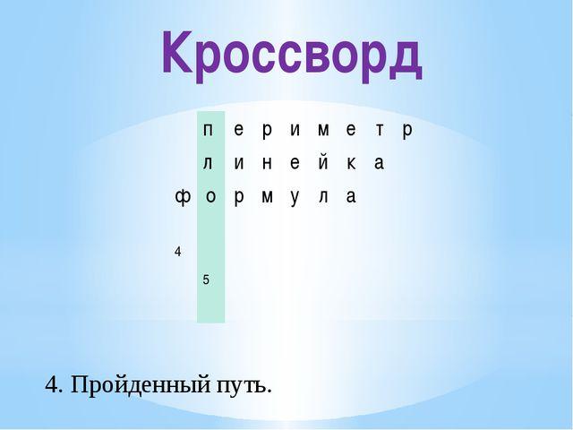 Кроссворд 4. Пройденный путь. п е р и м е т р л и н е й к а ф о р м у л а 4 5