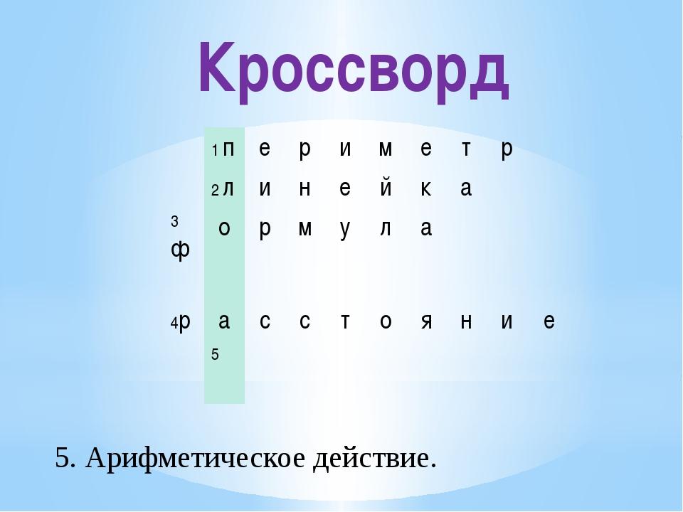 Кроссворд 5. Арифметическое действие. 1п е р и м е т р 2л и н е й к а 3ф о р...