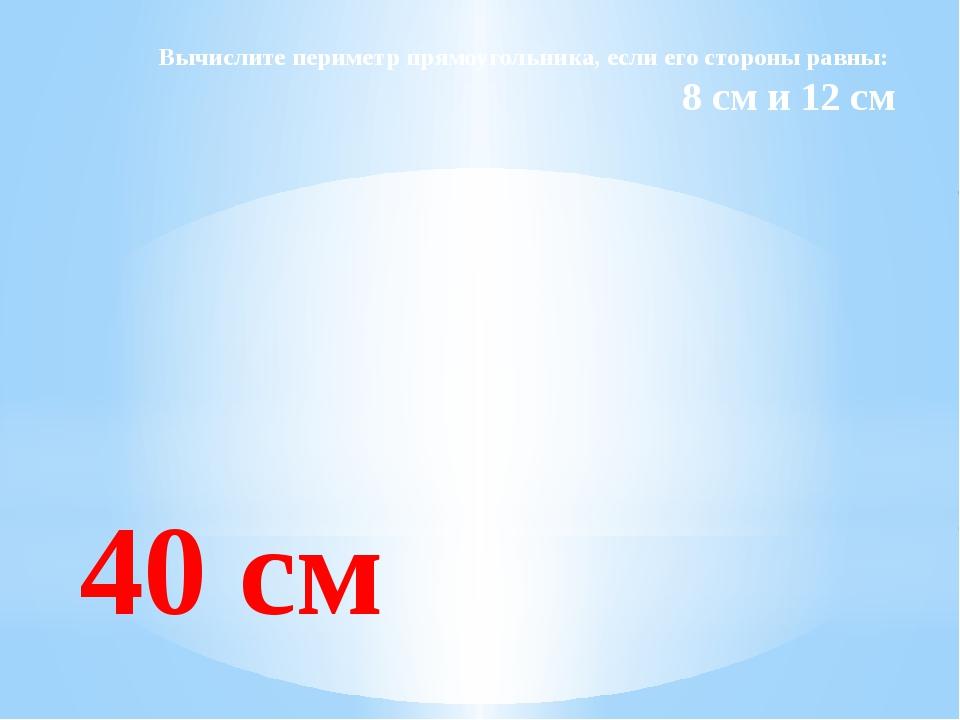 Вычислите периметр прямоугольника, если его стороны равны: 8 см и 12 см 40 см