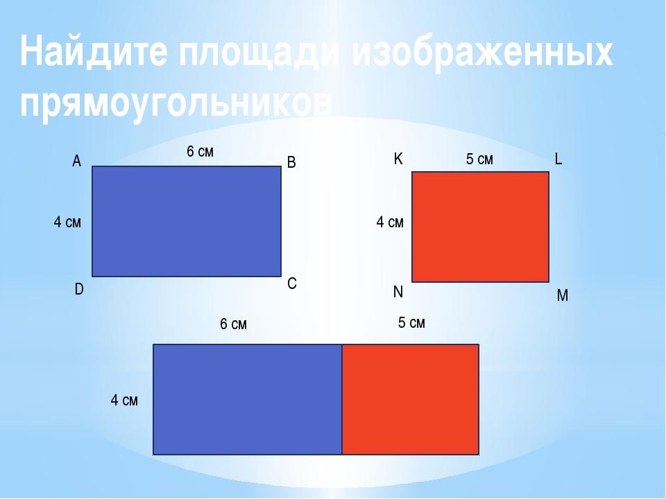 Найдите площади изображенных прямоугольников 6 см 4 см А В С D 5 см 4 см K L...