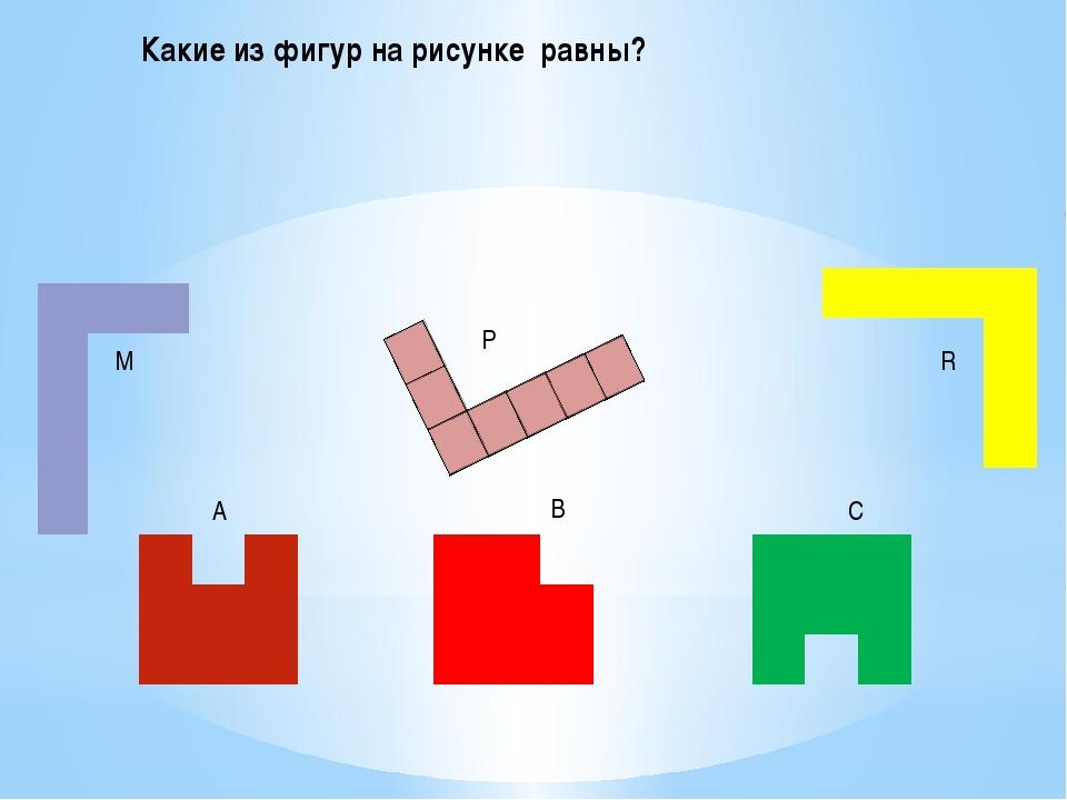 Какие из фигур на рисунке равны?  М Р R A B C