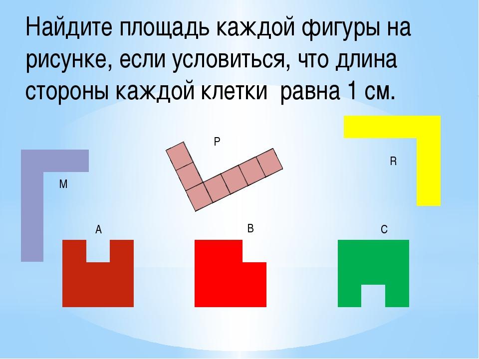 М Р R A B C Найдите площадь каждой фигуры на рисунке, если условиться, что дл...