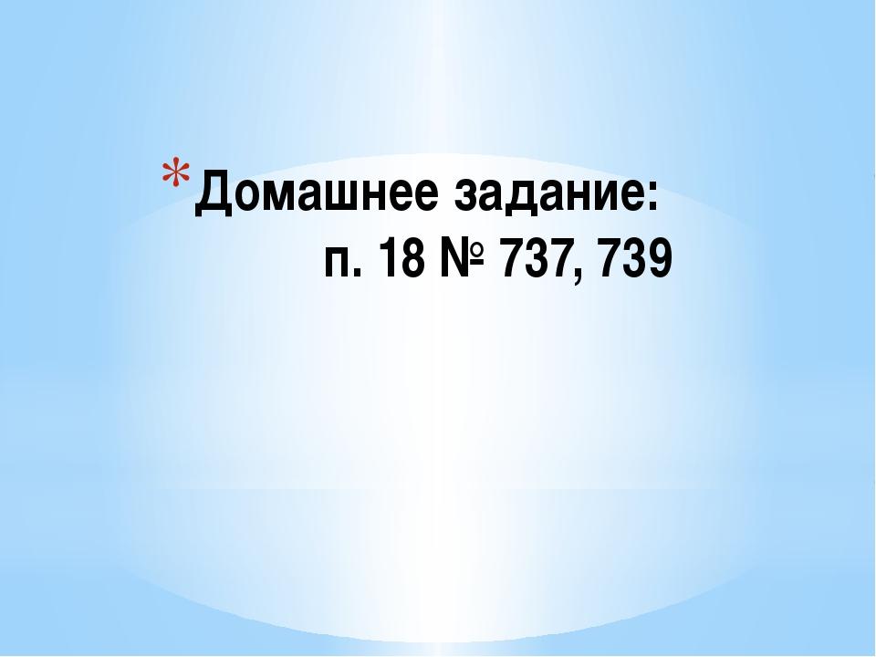 Домашнее задание: п. 18 № 737, 739