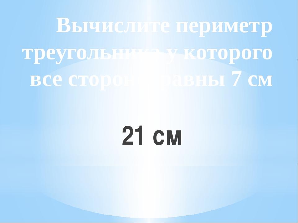 Вычислите периметр треугольника у которого все стороны равны 7 см 21 см