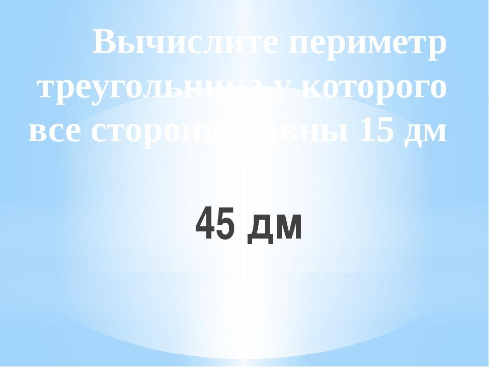 Вычислите периметр треугольника у которого все стороны равны 15 дм 45 дм