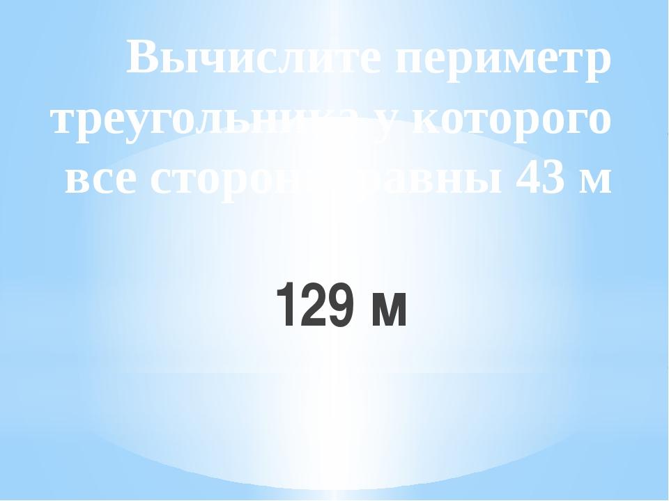 Вычислите периметр треугольника у которого все стороны равны 43 м 129 м