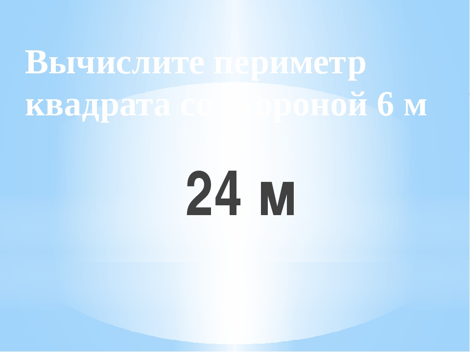 Вычислите периметр квадрата со стороной 6 м 24 м