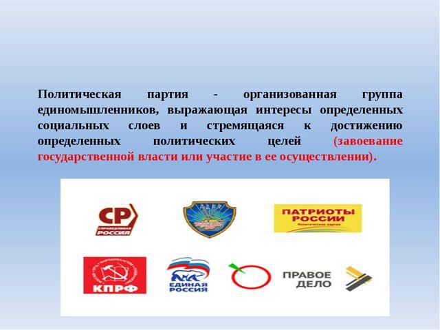 Политическая партия - организованная группа единомышленников, выражающая инте...