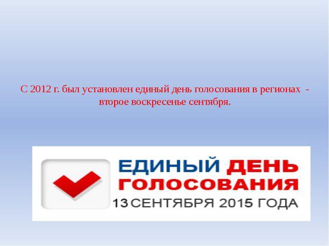 C 2012 г. был установлен единый день голосования в регионах - второе воскресе...