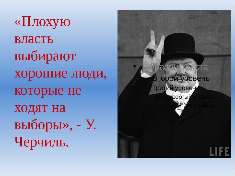 «Плохую власть выбирают хорошие люди, которые не ходят на выборы», - У. Черчи...