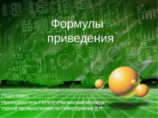 Формулы приведения Подготовил: Преподаватель ГАПОУ Учалинский колледж горной