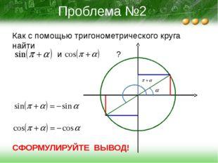 Проблема №2 Как с помощью тригонометрического круга найти и ? СФОРМУЛИРУЙТЕ В