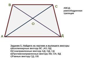 АААОАа В А С Д О Задание 5. Найдите на чертеже и выпишите векторы а)Коллинеар