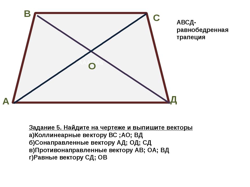 АААОАа В А С Д О Задание 5. Найдите на чертеже и выпишите векторы а)Коллинеар...