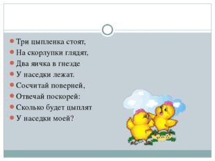 Три цыпленка стоят, На скорлупки глядят, Два яичка в гнезде У наседки лежат.