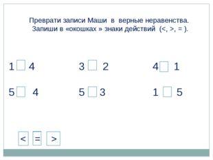 < 4 5 > 4 3 > 2 5 > 3 4 > 1 1 < 5 Преврати записи Маши в верные неравенства.