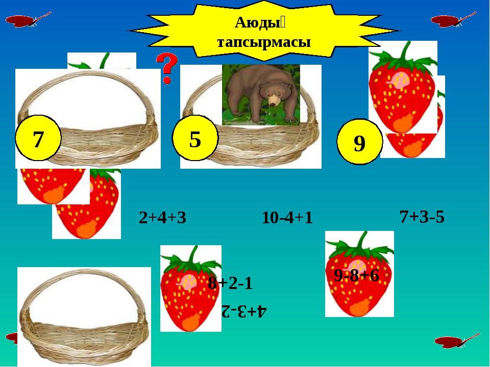2+4+3 8+2-1 7-4+6 10-4+1 7+3-5 9-8+6 4+3-2 Аюдың тапсырмасы 7 5 9