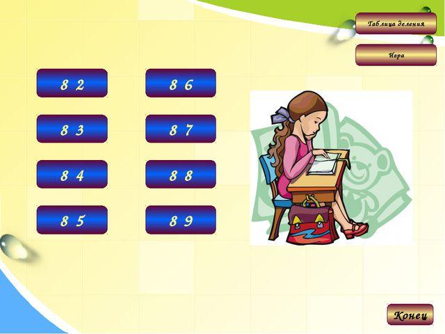 Таблица деления Игра 16 8·2 Конец 24 8·3 32 8·4 40 8·5 48 8·6 56 8·7 64 8·8 7...