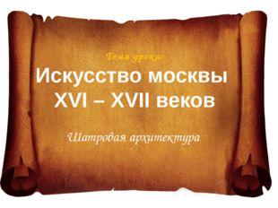 Тема урока: Искусство москвы XVI – XVII веков Шатровая архитектура