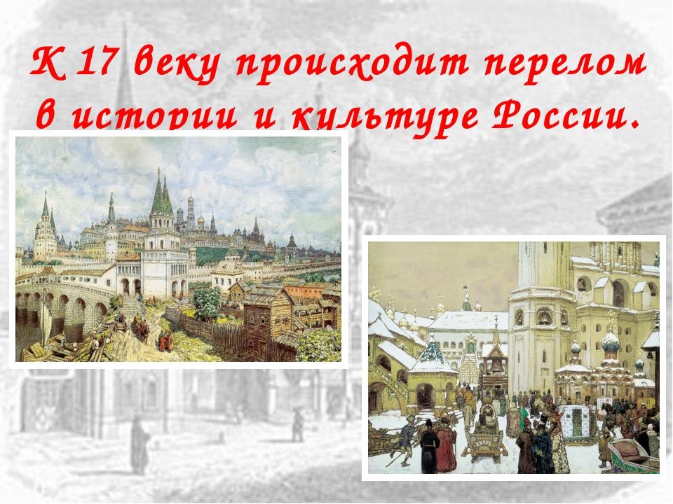 К 17 веку происходит перелом в истории и культуре России.