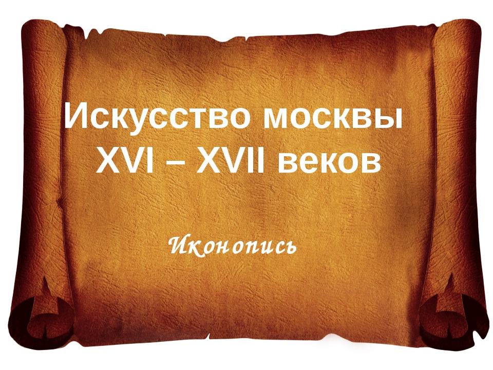 Искусство москвы XVI – XVII веков Иконопись
