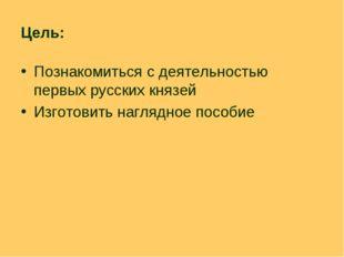 Цель: Познакомиться с деятельностью первых русских князей Изготовить наглядно