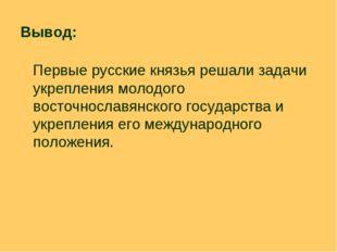 Вывод: Первые русские князья решали задачи укрепления молодого восточнославян