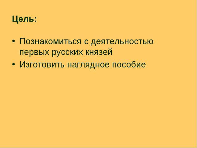 Цель: Познакомиться с деятельностью первых русских князей Изготовить наглядно...