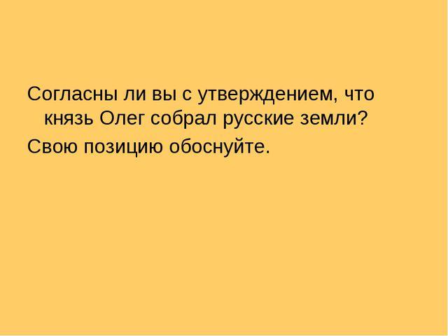 Согласны ли вы с утверждением, что князь Олег собрал русские земли? Свою пози...