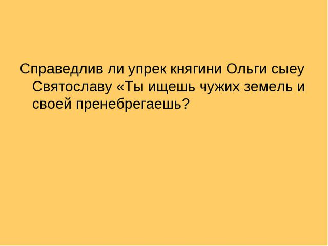 Справедлив ли упрек княгини Ольги сыеу Святославу «Ты ищешь чужих земель и св...