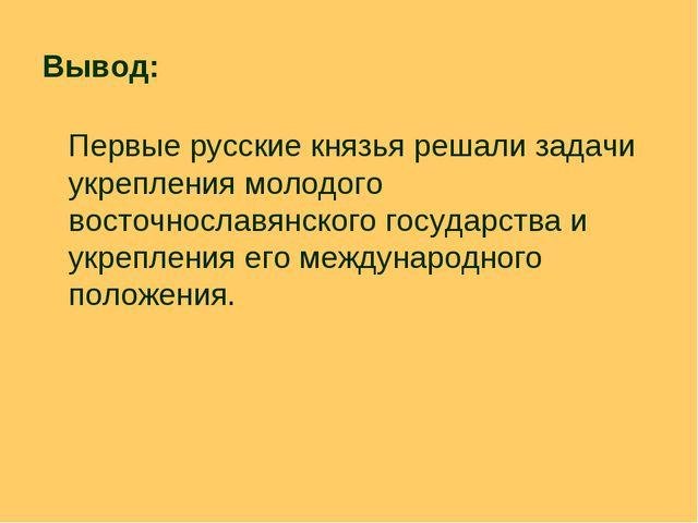 Вывод: Первые русские князья решали задачи укрепления молодого восточнославян...