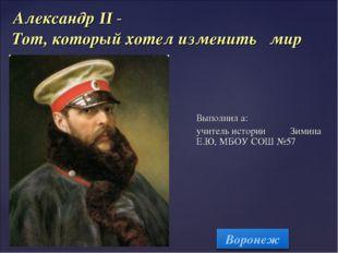 Александр II - Тот, который хотел изменить мир Выполнил а: учитель истории З