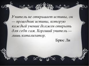 Учитель не открывает истины, он — проводник истины, которую каждый ученик дол