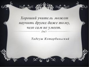 Тадеуш Котарбиньский Хороший учитель может научить других даже тому, чего сам