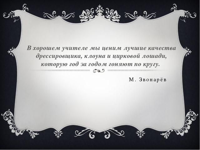М. Звонарёв В хорошем учителе мы ценим лучшие качества дрессировщика, клоуна...