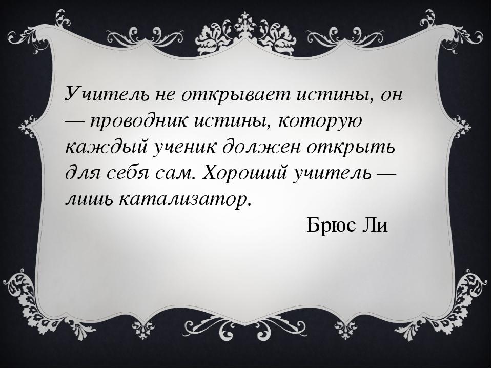 Учитель не открывает истины, он — проводник истины, которую каждый ученик дол...