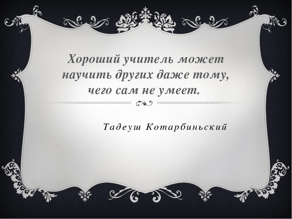 Тадеуш Котарбиньский Хороший учитель может научить других даже тому, чего сам...