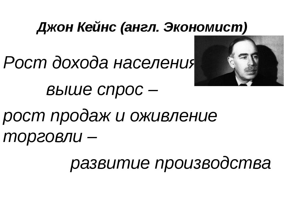 Джон Кейнс (англ. Экономист) Рост дохода населения – выше спрос – рост продаж...