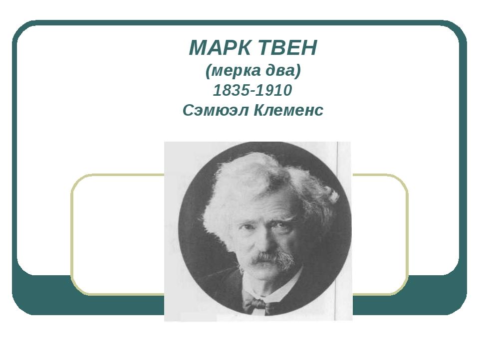 МАРК ТВЕН (мерка два) 1835-1910 Сэмюэл Клеменс