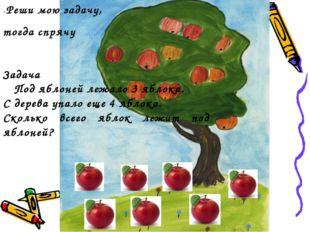 -Реши мою задачу, тогда спрячу Задача Под яблоней лежало 3 яблока. С дерева у