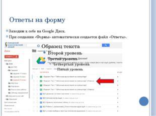 Ответы на форму Заходим к себе на Google Диск. При создании «Формы» автоматич
